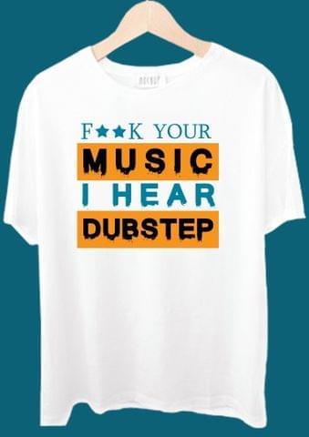 Fuck Your Music I Hear Dubstep Tshirt
