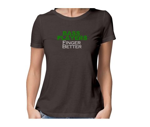 Bass player Finger Better  round neck half sleeve tshirt for women
