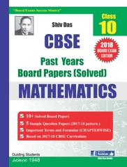 Shiv Das CBSE Past Years Solved Board Papers for Class 10 Mathematics (2018 Board Exam Edition)